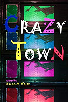 Crazy Town: A Dark Anthology of Fantastical Crime Noir by [Waltz, Jason M, Ehart, Michael, Thomas, Patrick, Abraham, Matt, Fowler, Milo James, Frost, Julie, Baumer, Jennifer Rachel, Smith, Douglas]