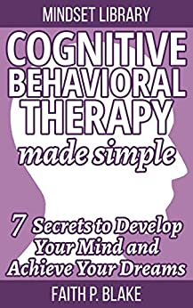Cognitive Behavioral Therapy Made Simple - 7 Secrets To Develop Your Mind And Achieve Your Dreams (Useful Guide to Personal Growth, Learn the Psychology Of Personal Success and Motivation Self Help) by [Blake, Faith P.]