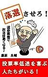 【選挙】落選させろ!: 投票率低迷を喜ぶ人たちがいる!? 選挙の考え方、政治への不満のぶつけ方をやさしく解説