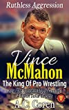 Vince McMahon: Ruthless Aggression: The King Of Pro Wrestling - The Unofficial No Holds Barred Biography (English Edition)