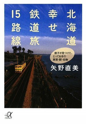 北海道 幸せ鉄道旅15路線——鉄子が見つけた、とっておきの車窓・駅・名物 (講談社+α文庫)