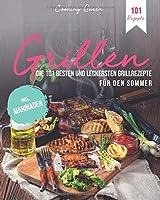 Grillen: Die 101 besten und leckersten Grillrezepte fuer den Sommer   Inkl. Marinaden