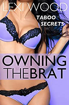 Owning the Brat: A First-Time Story of Forbidden Lust (Taboo Secrets) by [Wood, Lexi]