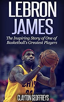 [Geoffreys, Clayton]のLeBron James: The Inspiring Story of One of Basketball's Greatest Players (Basketball Biography Books) (English Edition)
