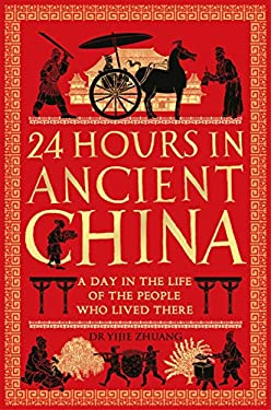24 Hours in Ancient China: A Day in the Life of the People Who Lived There (24 Hours in Ancient History Book 4)