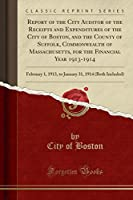 Report of the City Auditor of the Receipts and Expenditures of the City of Boston, and the County of Suffolk, Commonwealth of Massachusetts, for the Financial Year 1913-1914: February 1, 1913, to January 31, 1914 (Both Included) (Classic Reprint)