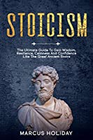 Stoicism: The Ultimate Guide To Gain Wisdom, Resilience, Calmness And Confidence Like The Great Ancient Stoics (Self Discipline)