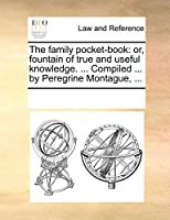 The Family Pocket-Book: Or, Fountain of True and Useful Knowledge. ... Compiled ... by Peregrine Montague, ...
