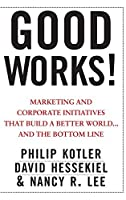 Good Works!: Marketing and Corporate Initiatives that Build a Better World.and the Bottom Line by Philip Kotler David Hessekiel Nancy Lee(2012-06-05)