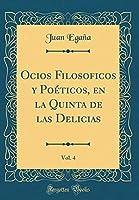 Ocios Filosoficos Y Poéticos, En La Quinta de Las Delicias, Vol. 4 (Classic Reprint)