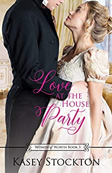 Love at the House Party: A Regency Romance (Women of Worth Book 3) by [Stockton, Kasey]