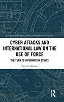 Cyber Attacks and International Law on the Use of Force: The Turn to Information Ethics (Emerging Technologies, Ethics and International Affairs)