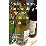 Social Norms Surrounding Drinking Alcohol In China: Sugar and Yeast in the Far East (English Edition)