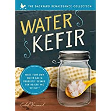 Water Kefir: Make Your Own Water-Based Probiotic Drinks for Health and Vitality (The Backyard Renaissance Series)