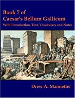 Book 7 Of Caesar's Bellum Gallicum: With Introduction, Text, Vocabulary And Notes