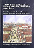 A Bath House, Settlement and Industry on Roman Southwark's North Island: Excavations along the route of Thameslink Borough Viaduct and at London Bridge Station (Thameslink Monograph Series)