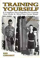 Training Yourself: A Complete Encyclopedia for Getting Your Body & Mind into Great Shape