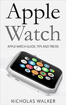 [Walker, Nicholas]のApple Watch: Apple Watch Guide, Tips and Tricks (Apple Geek Book 1) (English Edition)