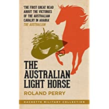 The Australian Light Horse: The magnificent Australian force and its decisive victories in Arabia in World War I (Hachette Military Collection Book 2)