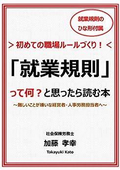 [加藤孝幸]の「就業規則」って何? と思ったら読む本: ~難しいことが嫌いな経営者・人事労務担当者へ~ 初めての職場ルールづくり!