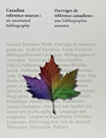 Canadian Reference Sources: An Annotated Bibliography : General Reference Works, History, Humanities = Ouvrages De Reference Canadiens : Une Bibliographie Annotee : Ouvrages De