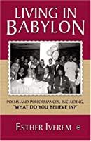 """Living in Babylon: Poems And Performances, Including """"What Do You Believe in?"""""""