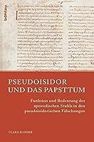 Pseudoisidor Und Das Papsttum: Funktion Und Bedeutung Des Apostolischen Stuhls in Den Pseudoisidorischen Falschungen (Papsttum Im Mittelalterlichen Europa)