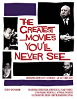 The Greatest Movies You'll Never See: Unseen Masterpieces by the World's Greatest Directors