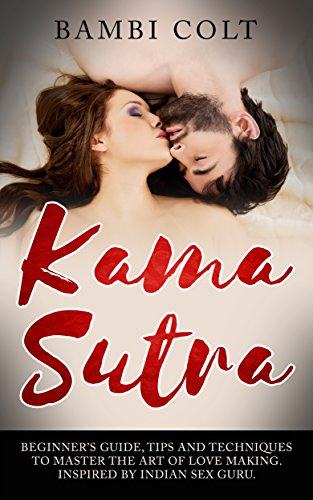 Kama Sutra: Beginner's Guide, Tips and Techniques to Master the Art of Love Making. Inspired by Indian Sex Guru ( Illustrated Sex Book ) (English Edition)