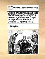 Choix D'Amusemens Physiques Et Mathematiques, Propres a Exercer Agreablement L'Esprit de La Jeunesse. Par M. L. Despiau, ... Volume 1 of 2