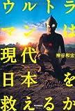 ウルトラマンは現代日本を救えるか