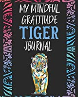 My Mindful Gratitude Tiger Journal: A Colorful Awesome Tiger Gratitude Journal 100 Pages to Cultivate An Attitude Of Gratitude with Your Favorite Animal