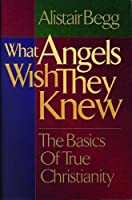 What Angels Wish They Knew: The Basics of True Christianity