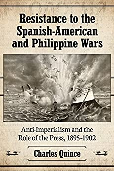 Resistance to the Spanish-American and Philippine Wars: Anti-Imperialism and the Role of the Press, 1895–1902 by [Quince, Charles]