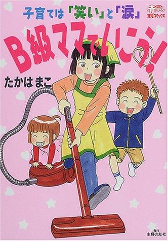 B級ママでいこう!—子育ては「笑い」と「涙」 (わたしの赤ちゃん育児コミックス)