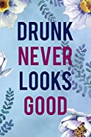 Drunk Never Looks Good: Alcoholism Notebook Journal Composition Blank Lined Diary Notepad 120 Pages Paperback  Blue Flowers