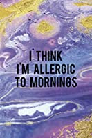 I Think I'm Allergic To Mornings: Sleepy People Notebook Journal Composition Blank Lined Diary Notepad 120 Pages Paperback Colors