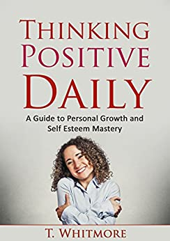Growth Mindset: Thinking Positive Daily: A Guide to Personal Growth and Self Esteem Mastery by [Whitmore, T]