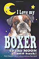 I Love My Boxer To The Moon and Back - Pet Health and Information Record: Health Wellness Medical Vet Vist Journal Notebook for Animal Pet Lovers