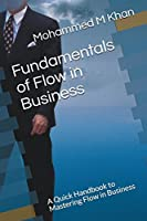 Fundamentals of Flow in Business: A Quick Handbook to Mastering Flow In business (Handbooks)