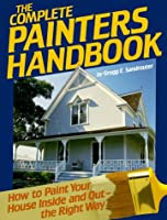 The Complete Painters Handbook: How to Paint Your House Inside and Out-The Right Way