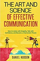The Art and Science of Effective Communication: How to Listen with Empathy, Talk with Confidence, and Become a Charismatic Person