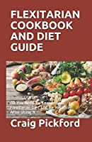 FLEXITARIAN COOKBOOK AND DIET GUIDE: All You Need To Know About Flexitarian Diet And Be Healthier After Using It