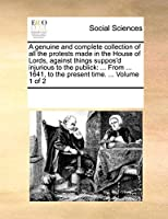 A Genuine and Complete Collection of All the Protests Made in the House of Lords, Against Things Suppos'd Injurious to the Publick: From ... 1641, to the Present Time. ... Volume 1 of 2