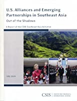 U.S. Alliances and Emerging Partnerships in Southeast Asia: Out of the Shadows: A Report of the CSIS Southeast Asia Initiative (CSIS Reports)