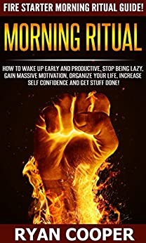 Morning Ritual: Fire Starter Morning Ritual Guide! - How To Wake Up Early And Productive, Stop Being Lazy, Gain Massive Motivation, Organize Your Life, ... Meditation, How To Be Confident) by [Cooper, Ryan]