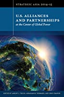 U.S. Alliances and Partnerships at the Center of Global Power (Strategic Asia 2014-15)