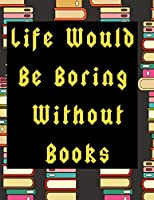 Life Would Be Boring Without Books: 130 Page Journal with Inspirational Quotes on each page. Ideal Gift for Family and Friends. Undated so can be used at anytime.
