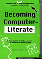 Becoming Computer-Literate: A Plain-English Guide for Lawyers and Other Legal Professionals