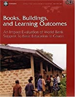 Books, Buildings, And Learning Outcomes: An Impact Evaluation Of World Bank Support To Basic  Education In Ghana (Operations Evaluation Studies)
